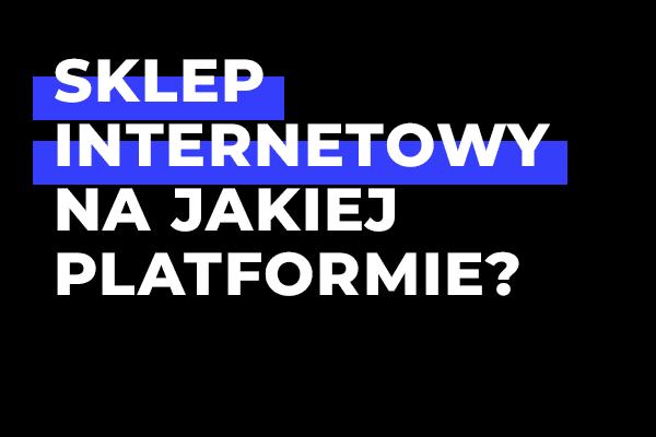 Na jakiej platformie zbudować sklep internetowy